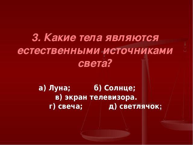 3. Какие тела являются естественными источниками света? а) Луна; б) Солнце; в...