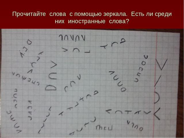 Прочитайте слова с помощью зеркала. Есть ли среди них иностранные слова?