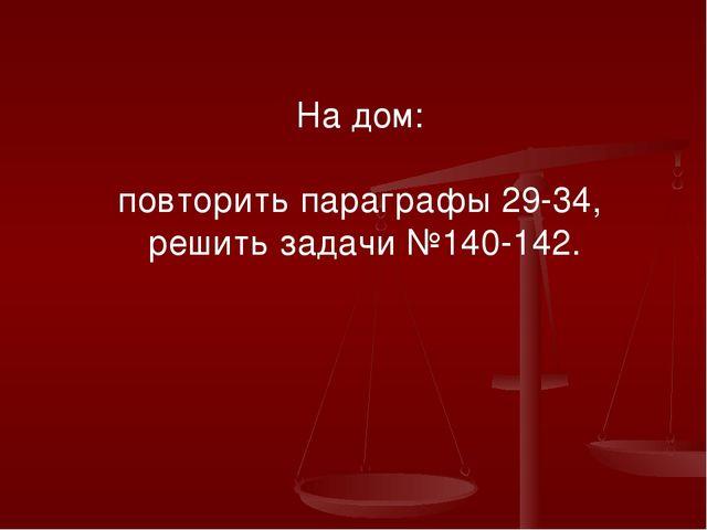 На дом: повторить параграфы 29-34, решить задачи №140-142.