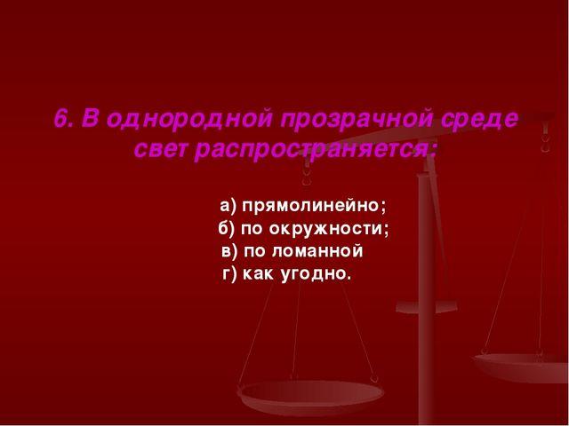 6. В однородной прозрачной среде свет распространяется: а) прямолинейно; б) п...
