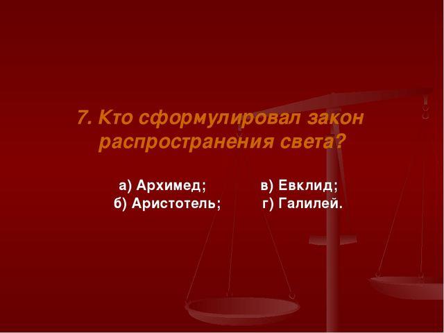 7. Кто сформулировал закон распространения света? а) Архимед; в) Евклид; б) А...
