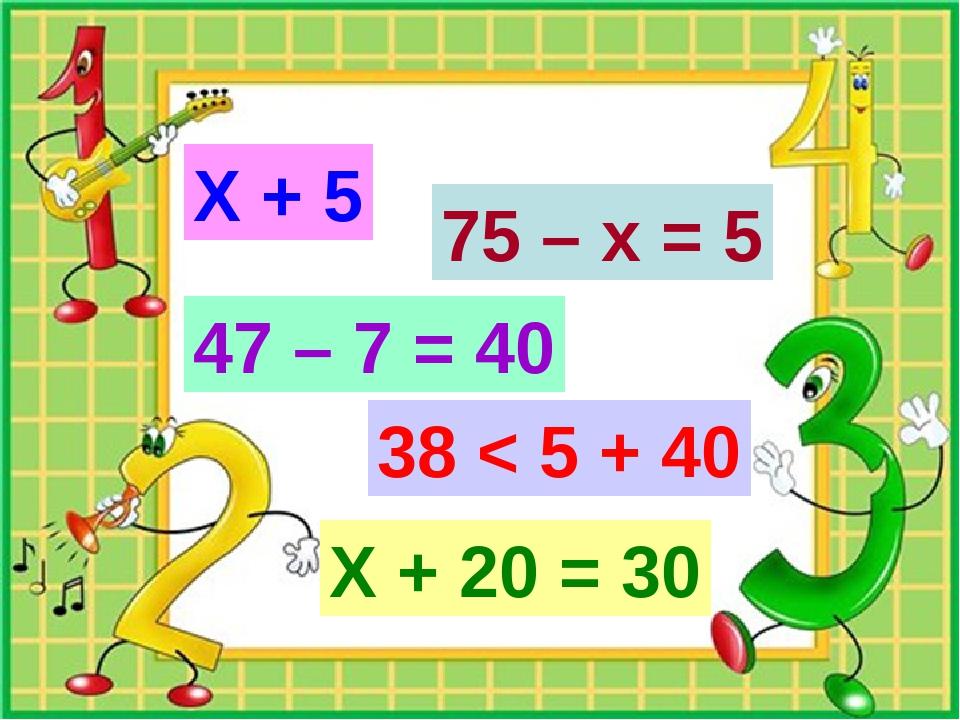 Х + 5 Х + 20 = 30 47 – 7 = 40 38 < 5 + 40 75 – х = 5
