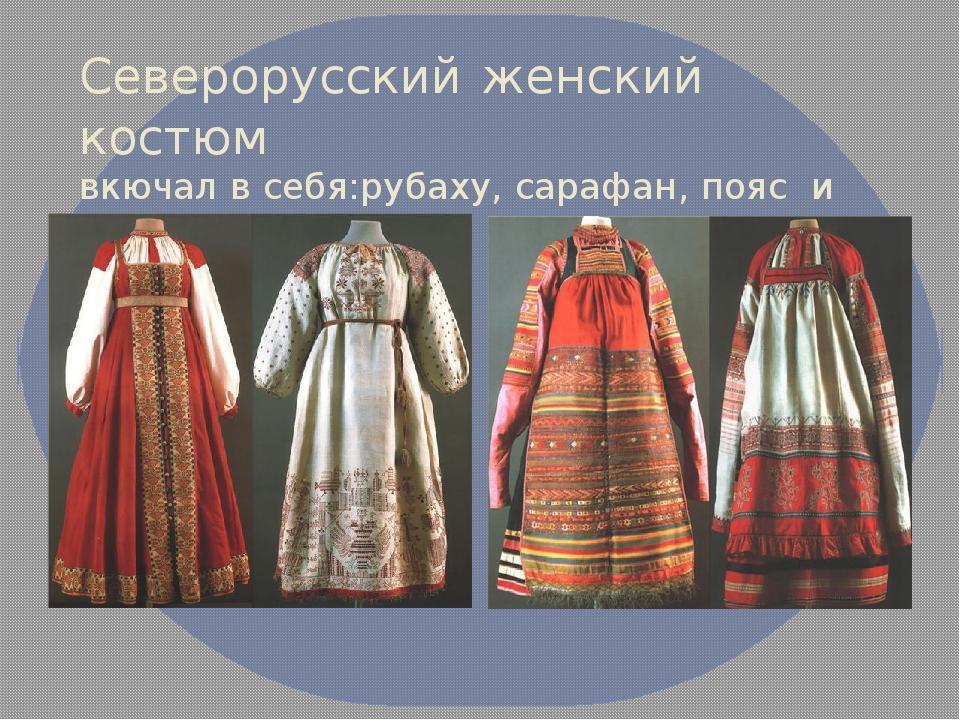 Северорусский женский костюм вкючал в себя:рубаху, сарафан, пояс и передник.
