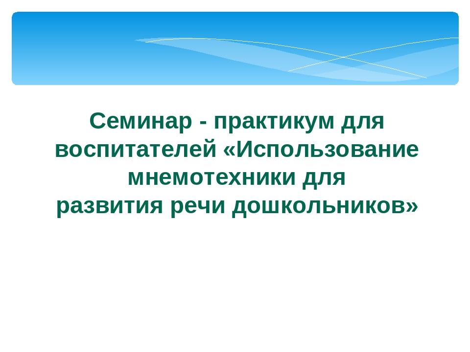 Семинар - практикум для воспитателей «Использование мнемотехники для развити...