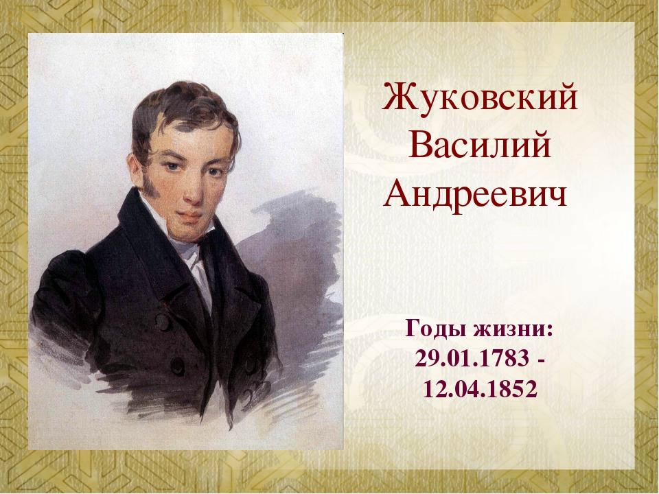 Жуковский Василий Андреевич Годы жизни: 29.01.1783 - 12.04.1852