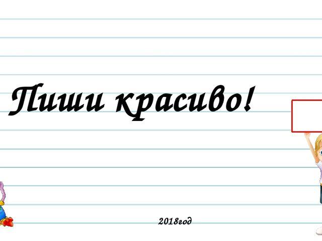Пиши красиво! 2018год Русский язык