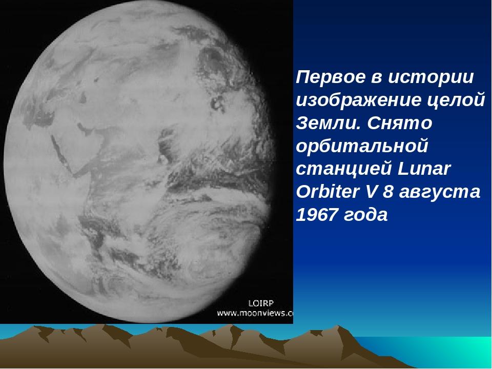 Первое в истории изображение целой Земли. Снято орбитальной станцией Lunar Or...