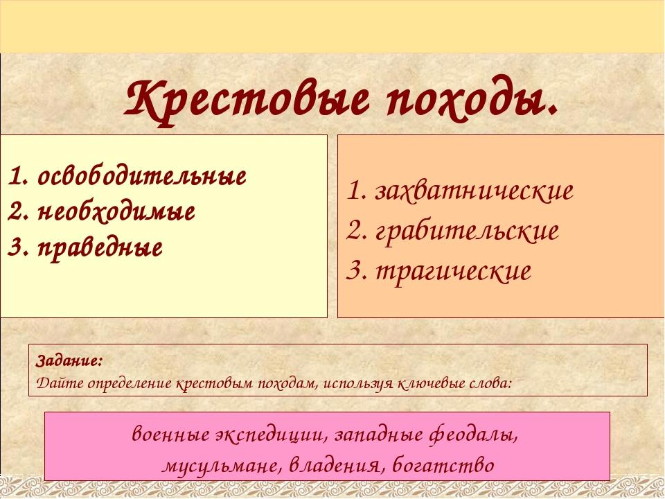 Крестовые походы. 1. освободительные 2. необходимые 3. праведные 1. захватнич...