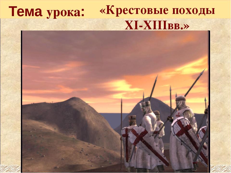 Тема урока: «Крестовые походы XI-XIIIвв.»