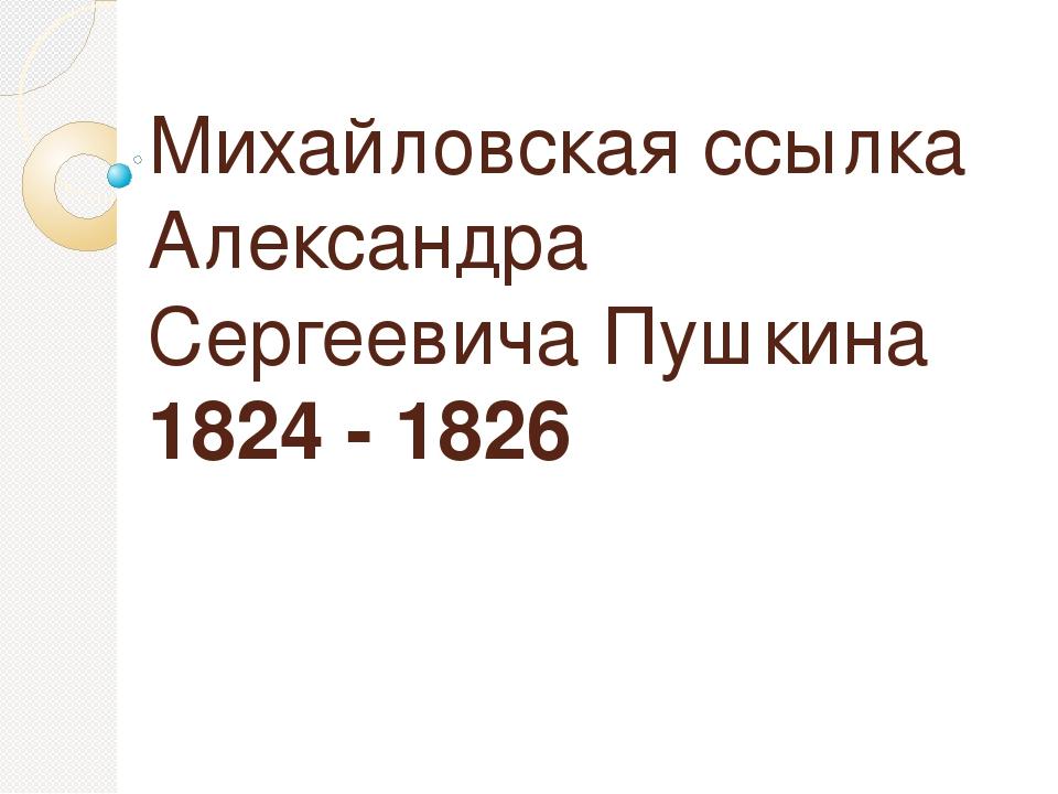Михайловская ссылка Александра Сергеевича Пушкина 1824 - 1826