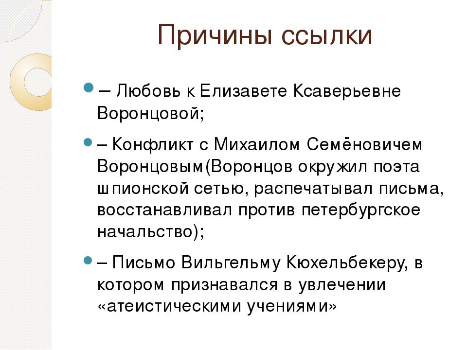 Причины ссылки – Любовь к Елизавете Ксаверьевне Воронцовой; – Конфликт с Миха...