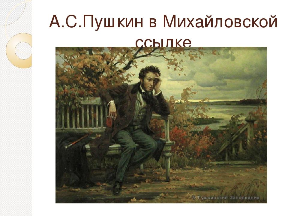 А.С.Пушкин в Михайловской ссылке