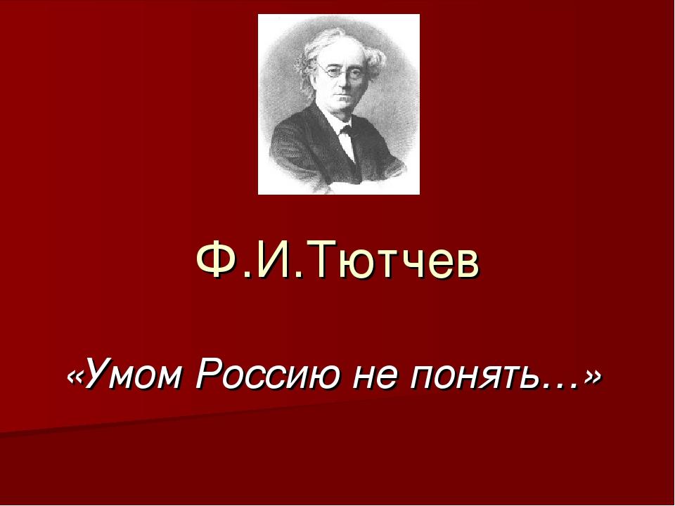 Ф.И.Тютчев «Умом Россию не понять…»