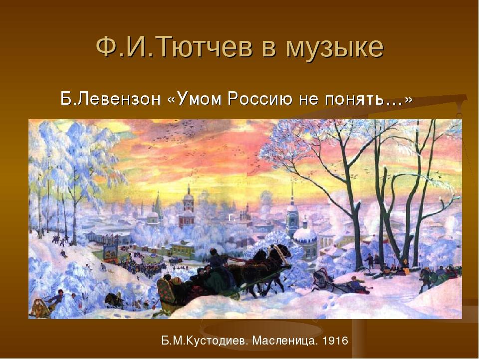 Ф.И.Тютчев в музыке Б.Левензон «Умом Россию не понять…» г. Б.М.Кустодиев. Мас...