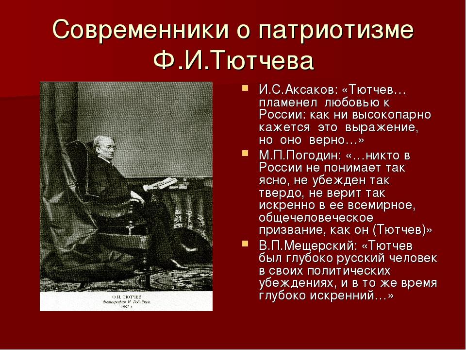 Современники о патриотизме Ф.И.Тютчева И.С.Аксаков: «Тютчев… пламенел любовью...