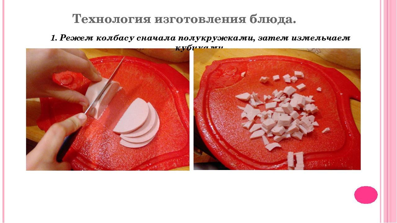 Технология изготовления блюда. 1. Режем колбасу сначала полукружками, затем и...