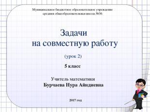 Задачи на совместную работу (урок 2) 5 класс Учитель математики Бурчаева Нура