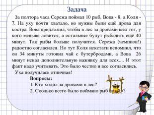 Задача За полтора часа Сережа поймал 10 рыб, Вова - 8, а Коля - 7. На уху поч