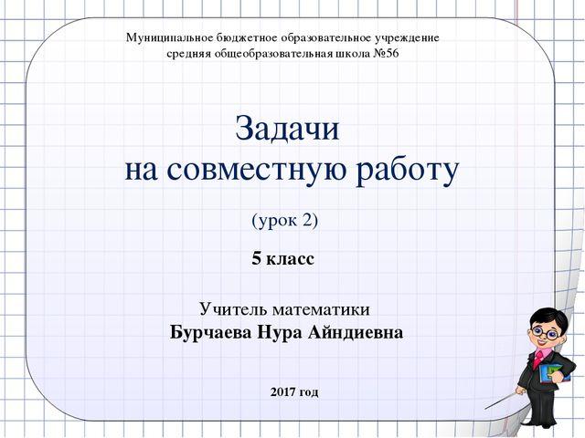 Задачи на совместную работу (урок 2) 5 класс Учитель математики Бурчаева Нура...