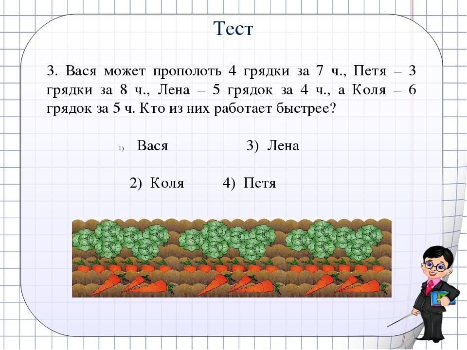 3. Вася может прополоть 4 грядки за 7 ч., Петя – 3 грядки за 8 ч., Лена – 5...