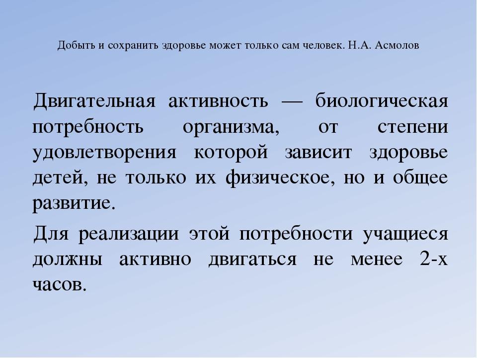 Добыть и сохранить здоровье может только сам человек. Н.А. Асмолов Двигательн...