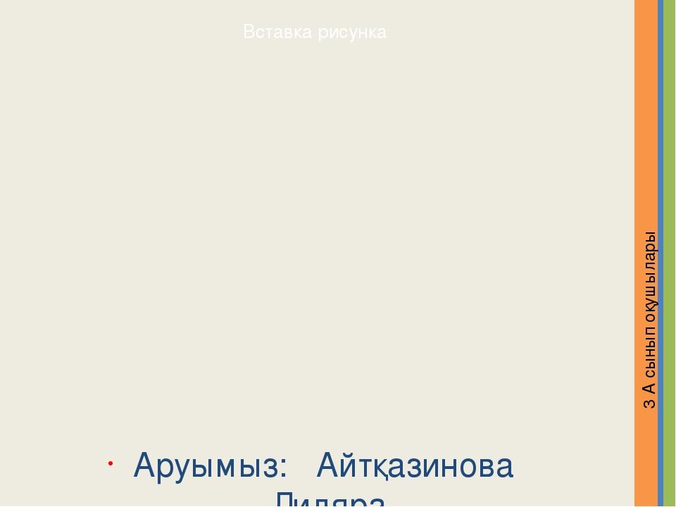 Аруымыз: Айтқазинова Диляра 3 А сынып оқушылары Надпись