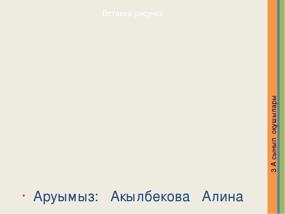 Аруымыз: Акылбекова Алина 3 А сынып оқушылары Надпись