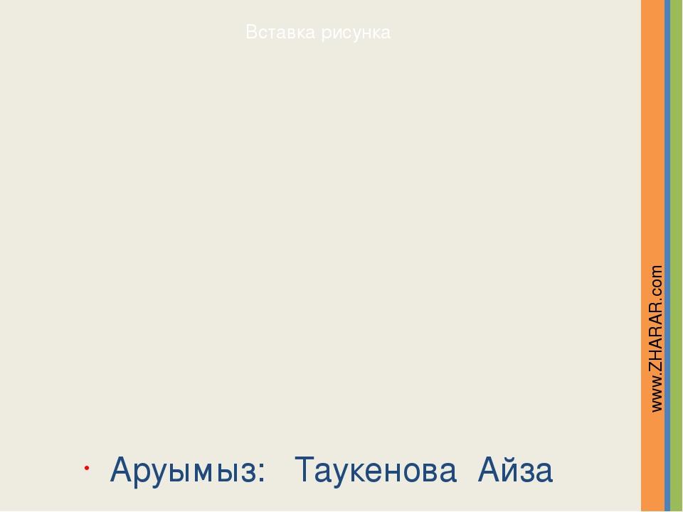 Аруымыз: Таукенова Айза www.ZHARAR.com Надпись