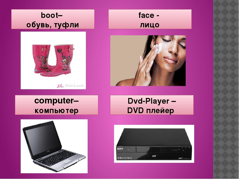boot– обувь, туфли face - лицо computer– компьютер Dvd-Player – DVD плейер