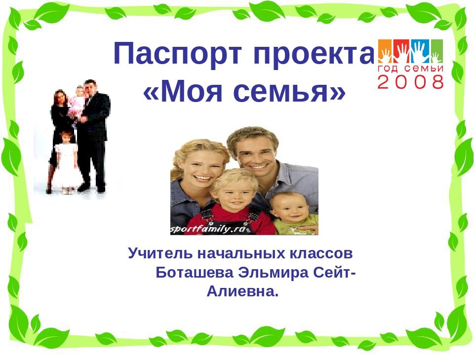 Паспорт проекта «Моя семья» Учитель начальных классов Боташева Эльмира Сейт-А...