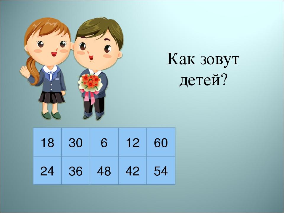 Как зовут детей? 18 30 6 12 60 24 36 48 42 54