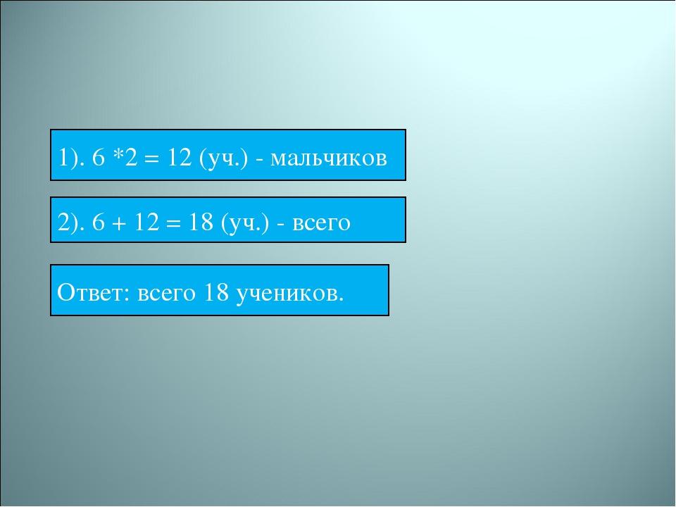 1). 6 *2 = 12 (уч.) - мальчиков 2). 6 + 12 = 18 (уч.) - всего Ответ: всего 1...