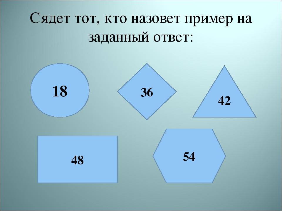 Сядет тот, кто назовет пример на заданный ответ: 18 36 42 48 54