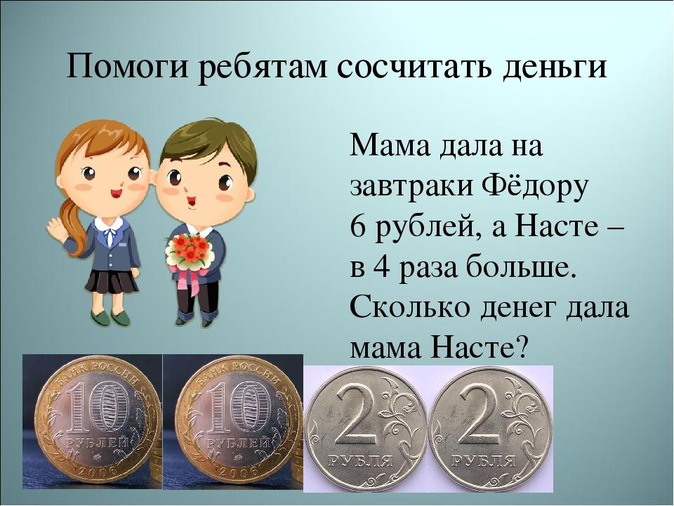 Помоги ребятам сосчитать деньги Мама дала на завтраки Фёдору 6 рублей, а Наст...