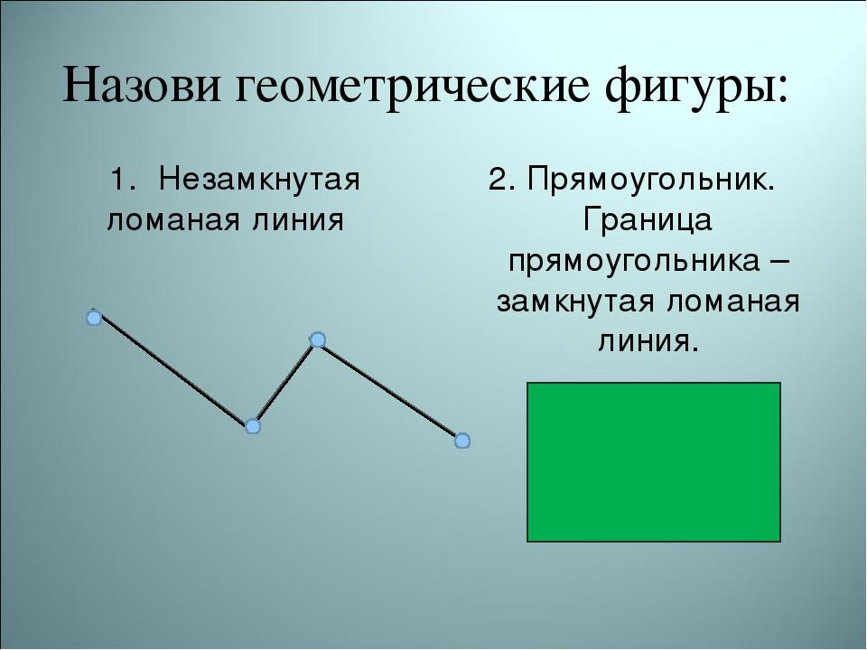 Назови геометрические фигуры: Незамкнутая ломаная линия 2. Прямоугольник. Гр...