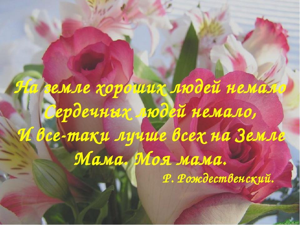 На земле хороших людей немало Сердечных людей немало, И все-таки лучше всех н...