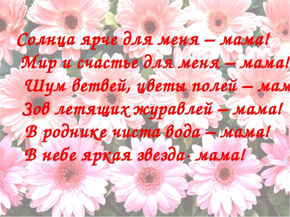 Солнца ярче для меня – мама! Мир и счастье для меня – мама! Шум ветвей, цвет...