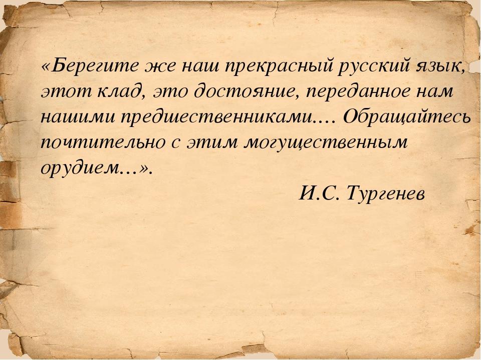 «Берегите же наш прекрасный русский язык, этот клад, это достояние, переданн...