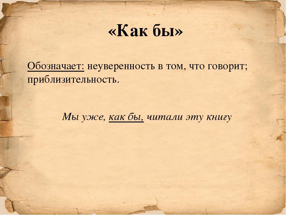 «Как бы» Обозначает: неуверенность в том, что говорит; приблизительность. Мы...