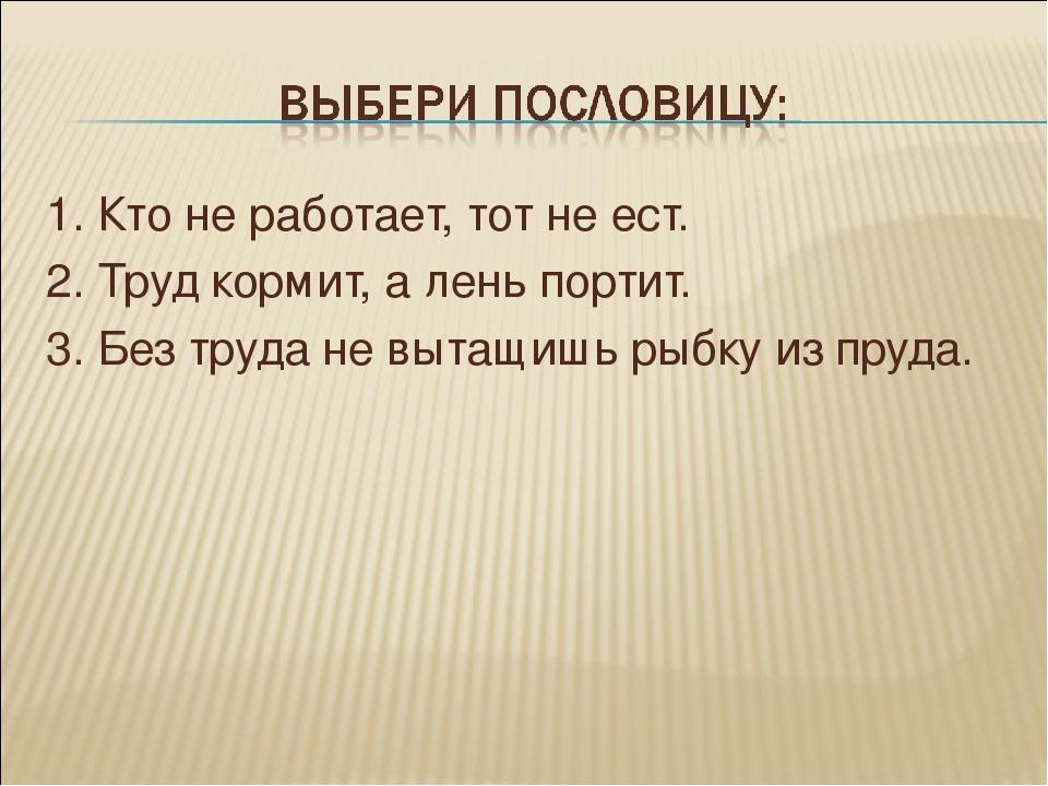 1. Кто не работает, тот не ест. 2. Труд кормит, а лень портит. 3. Без труда н...