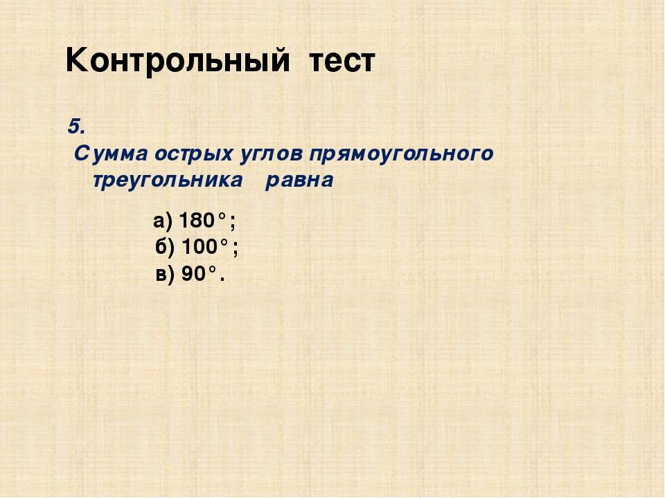 Контрольный тест 5. Сумма острых углов прямоугольного треугольника равна а) 1...