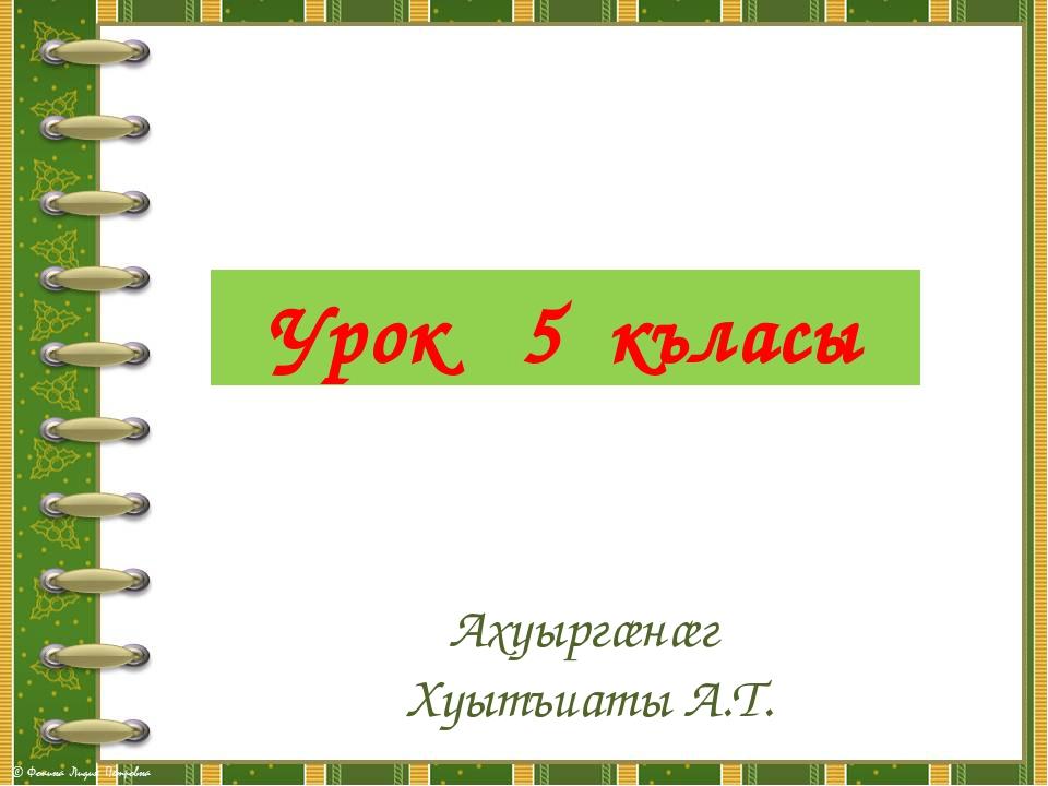 Урок 5 къласы Ахуыргæнæг Хуытъиаты А.Т.