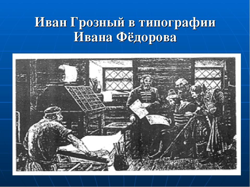 Иван Грозный в типографии Ивана Фёдорова