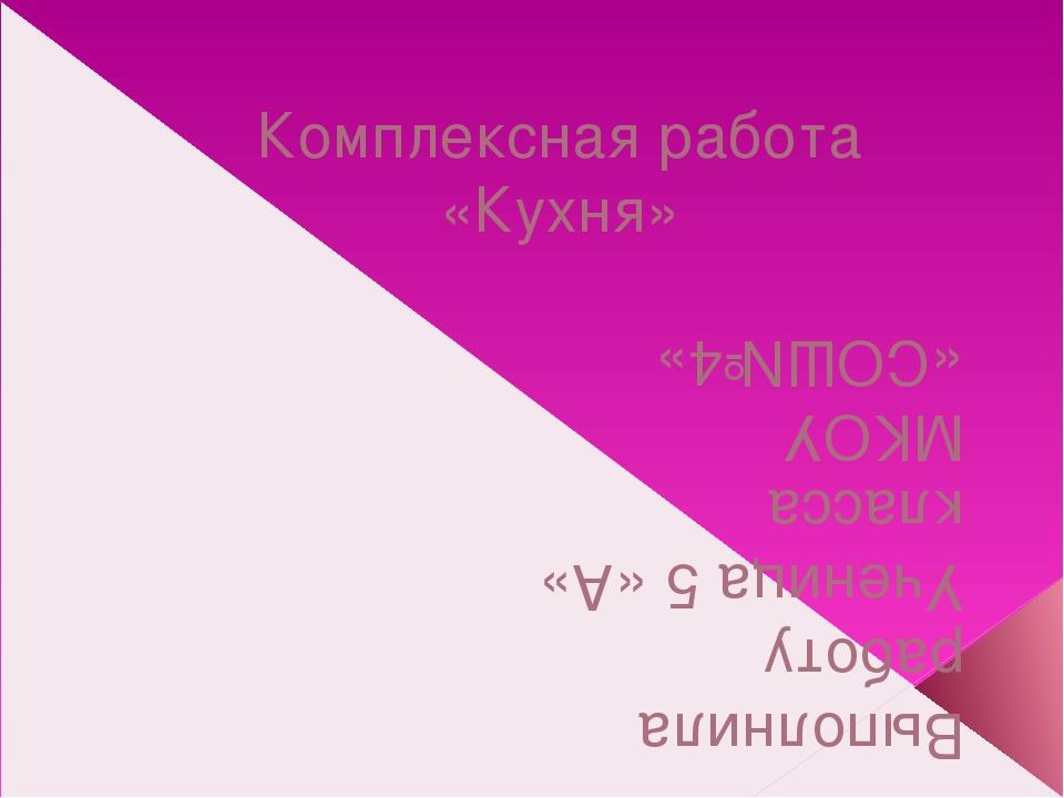 Комплексная работа «Кухня» Выполнила работу Ученица 5 «А» класса МКОУ «СОШ№4»