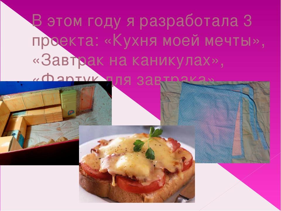 В этом году я разработала 3 проекта: «Кухня моей мечты», «Завтрак на каникула...