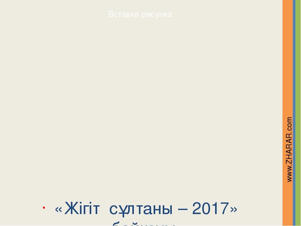 «Жігіт сұлтаны – 2017» байқауы www.ZHARAR.com Надпись