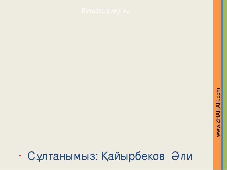 Сұлтанымыз: Қайырбеков Әли www.ZHARAR.com Надпись