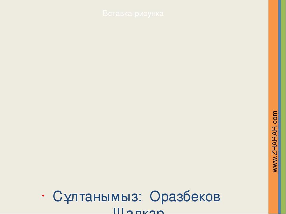 Сұлтанымыз: Оразбеков Шалқар www.ZHARAR.com Надпись