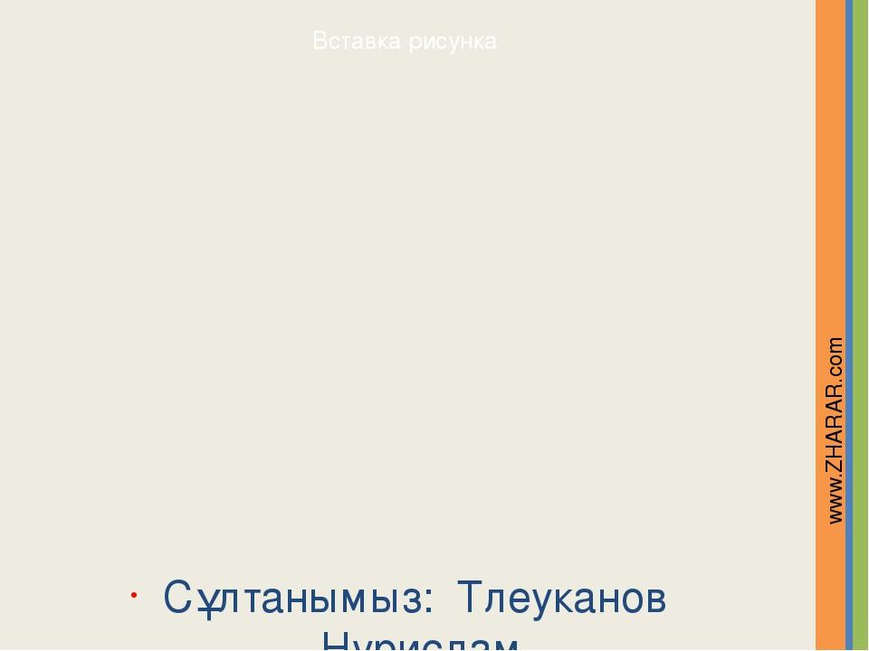 Сұлтанымыз: Тлеуканов Нурислам www.ZHARAR.com Надпись