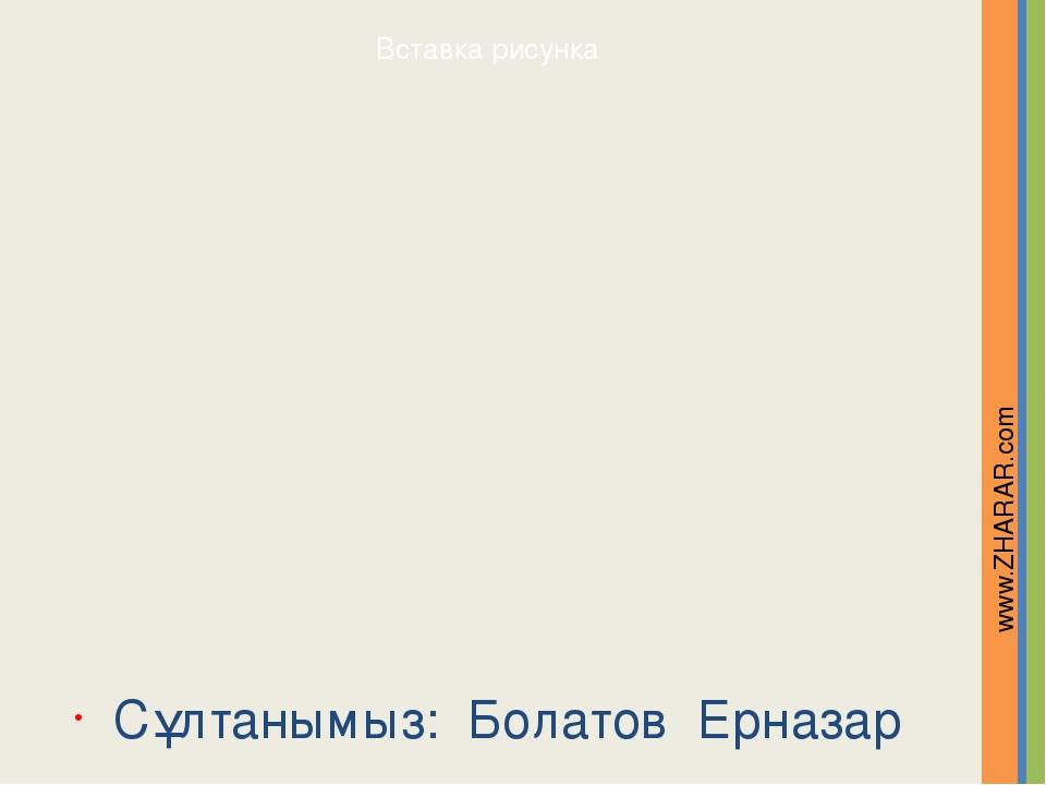 Сұлтанымыз: Болатов Ерназар www.ZHARAR.com Надпись